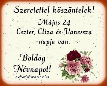 Május 24 - Eszter, Eliza, Vanessza névnap