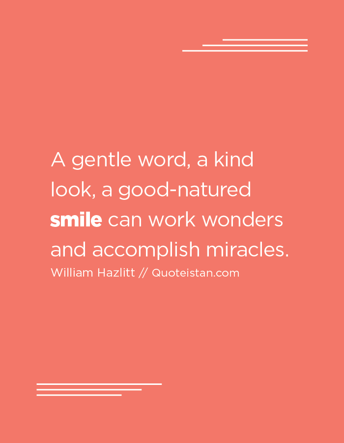 A gentle word, a kind look, a good-natured smile can work wonders and accomplish miracles.