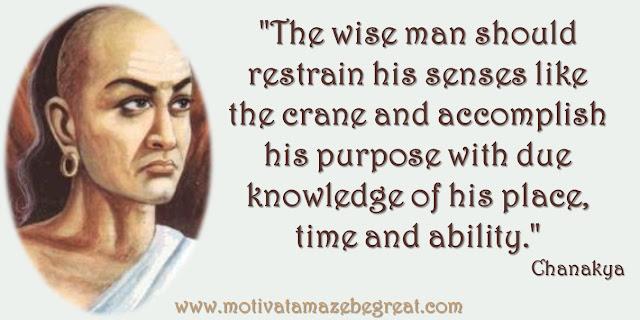 "32 Chanakya Inspirational Quotes On Life: ""The wise man should restrain his senses like the crane and accomplish his purpose with due knowledge of his place, time and ability."" - Chanakya quote about being wise, use your resources and success."