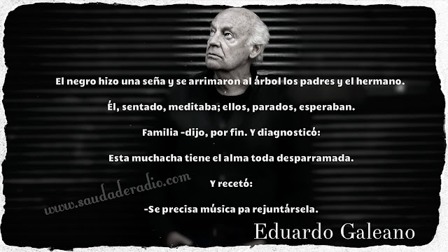 """""""El negro hizo una seña y se arrimaron al árbol los padres y el hermano.   Él, sentado, meditaba; ellos, parados, esperaban.   Familia -dijo, por fin. Y diagnosticó:   Esta muchacha tiene el alma toda desparramada.   Y recetó:   -Se precisa música pa rejuntársela."""" Eduardo Galeano"""