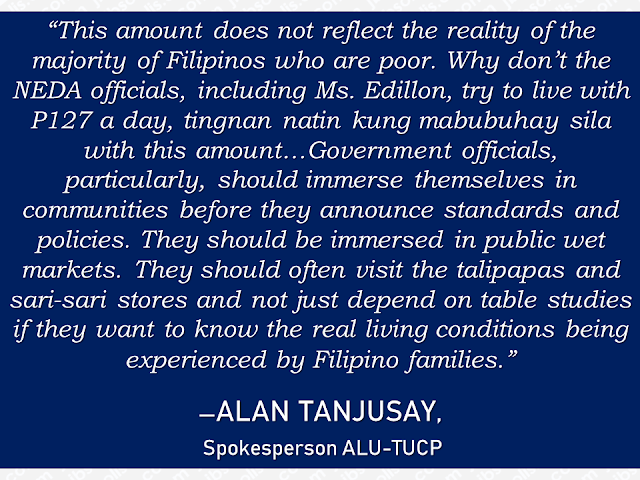 """Most Filipino workers usually earn more or less P10-15K monthly, some earn even less. It is where they get their budget for every need of their family— their daily expenses, payment for rent, mortgages, bills and everything. That is the reason why many Filipinos try their luck in applying for jobs abroad in search of greener pasture. With salary much bigger than they could get compared to local jobs, overseas Filipino workers (OFW) were forced to leave their family behind and work abroad.  But according to a statement from National Economic Development Authority (NEDA), P10,000 is enough for a family of five to live a decent life. Advertisement        Sponsored Links       In a sample household budget cited by NEDA, P3,834 is enough to feed the same family of five for 30 days.   NEDA figure said that P127 per day could be enough to feed the entire five persons for a month.  However, labor groups do not agree with the statement released by NEDA deeming it as inaccurate and flawed.   Edillon already issued a clarification and said that her statement was taken out of context.  The number was simply a """"hypothetical figure"""" to show how a family of five can apportion the money to certain commodities, she said in a separate interview on """"Dobol B sa News TV"""".  The P127 a day for food expenses for a family of five is a very low government standard, Tanjusay said.  The government must set the standard at a modest and acceptable level after reflecting the realities on the ground, Tanjusay noted.  The living standard for a Filipino family of five should be P1,200 a day and P400-P600 a day of the amount should go to food expenses alone, the group said.  READ MORE: Do You Want College Scholarship? Check This Out Now!    What Is SSS PESO Fund And How You Can Invest In It  No HSWs Has Been Sent To Kuwait Yet After Lifting Of Ban    In Demand College Courses Which Only A Few Take Up    OFWs Must Save, Get Insurance And Have An Investment"""