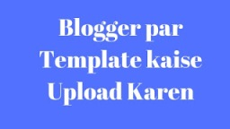 Blogger ke Template ko Mobile Friendly Kaise Bnate Hai