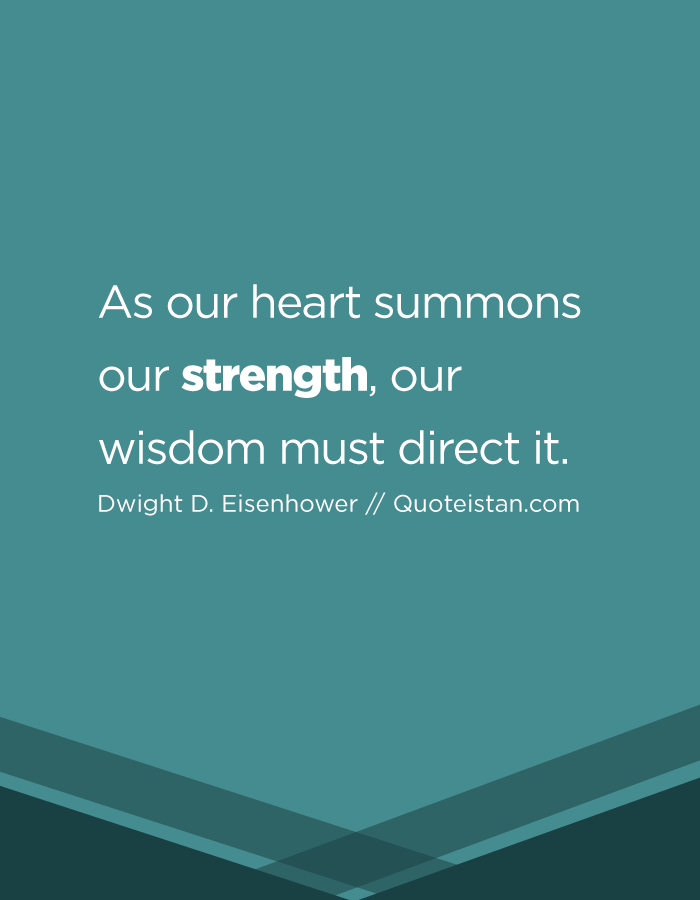 As our heart summons our strength, our wisdom must direct it.