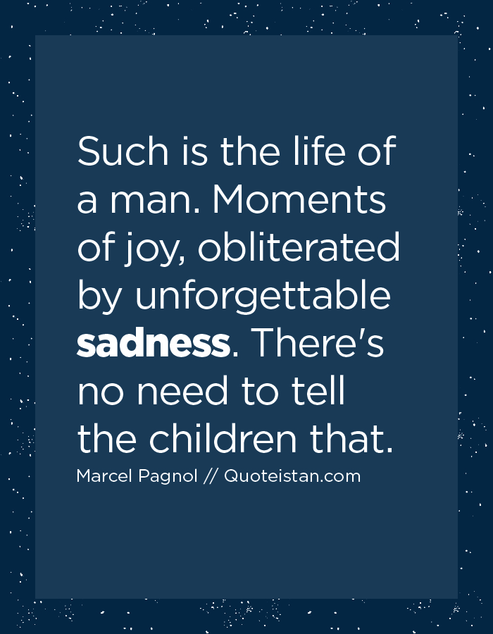 Such is the life of a man. Moments of joy, obliterated by unforgettable sadness. There's no need to tell the children that.