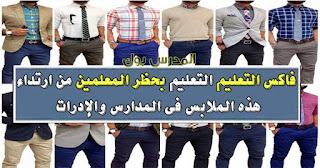 التعليم تحظر المعلمين من ارتداء هذه الملابس في المدارس والإدرات