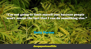"""I'm not going to limit myself just because people won't accept the fact that I can do something else.""  ― Dolly Parton"