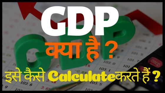 GDP क्या है इसे क्यों और कैसे Calculate करते हैं ?