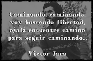 """""""Caminando, caminando, voy buscando libertad, ojalá encuentre camino para seguir caminando."""" Víctor Jara - Caminando, caminando"""