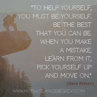 "55 Quotes About Moving On To Change Your Life For The Better: ""To help yourself, you must be yourself. Be the best that you can be. When you make a mistake, learn from it, pick yourself up and move on."" - Dave Pelzer"