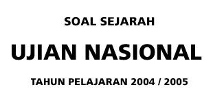 Soal Sejarah Ujian Nasional SMA Tahun Pelajaran 2004-2005