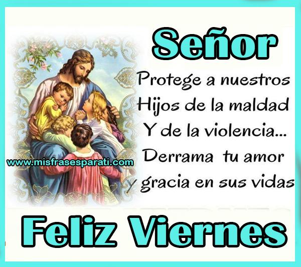 Señor protege a nuestros hijos de la maldad y de la violencia, derrama tu amor y gracia en sus vidas. Feliz viernes