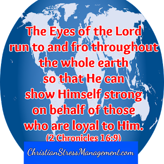 The Eyes of the Lord run to and fro throughout the whole earth so that He can show Himself strong on behalf of those who are loyal to Him. (2 Chronicles 16:9)