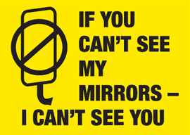 If you can't see my mirrors, I cant see you accidents