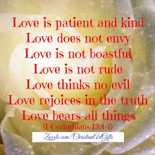 Love is patient and kind. Love does not envy. Love is not boastful. Love is not rude. Love thinks no evil. Love rejoices in the truth. Love bears all things. 1 Corinthians 13:4-7