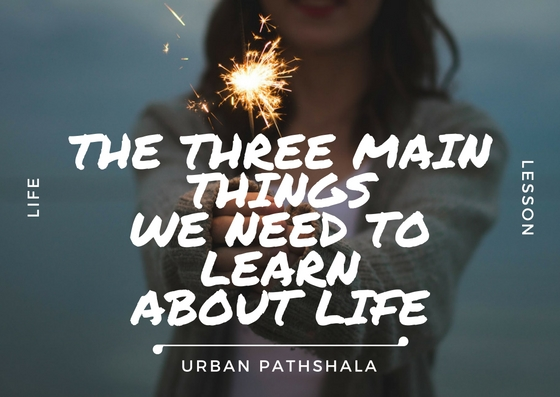 What are the main things we need to learn about life?