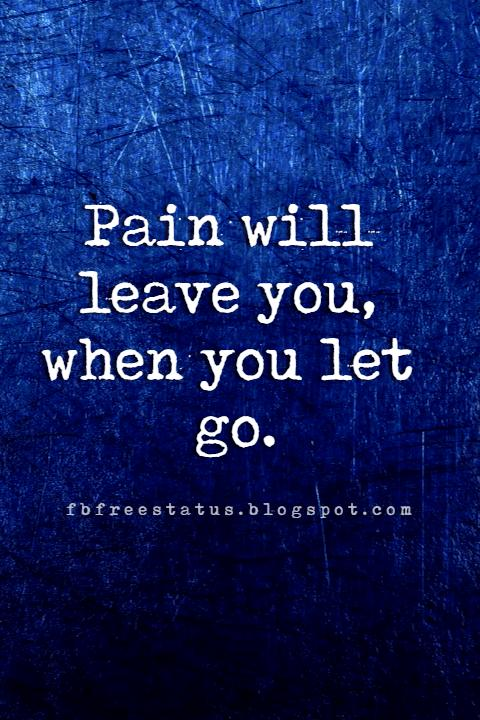 inspirational quotes about letting go, Pain will leave you, when you let go.