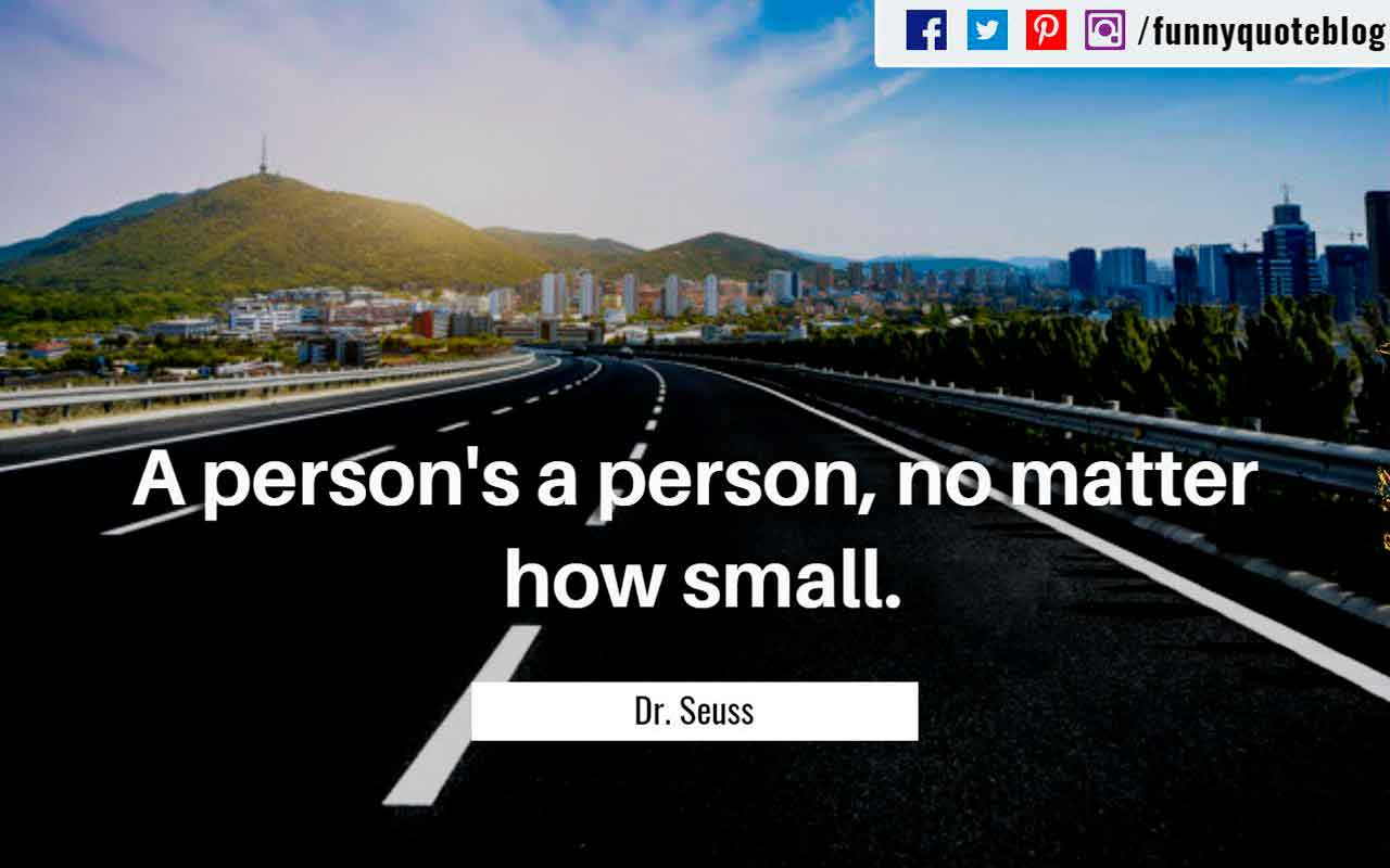 A person's a person, no matter how small. ? Dr. Seuss Quote