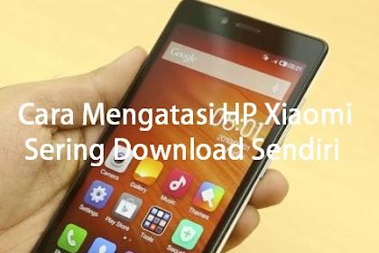 Cara Mengatasi Hp Xiaomi yang Sering Download Sendiri