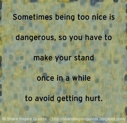 Too Kind Quotes: Sometimes Being Too Nice Is Dangerous, So You Have To Make