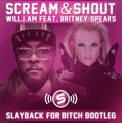 Will.I.Am Feat. Britney Spears - Scream & Shout (Slayback For Bitch Remixes)