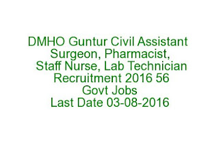 DMHO Guntur Civil Assistant Surgeon, Pharmacist, Staff Nurse, Lab Technician Recruitment 2016 56 Govt Jobs Last Date 03-08-2016
