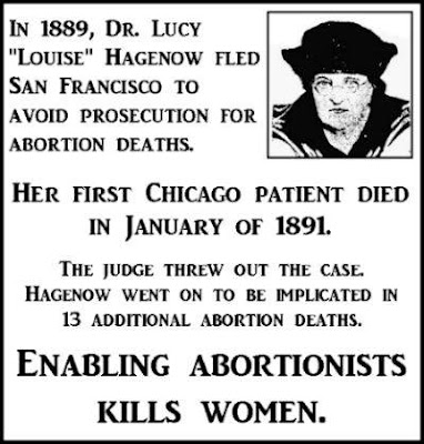 "In 1889, Dr. Lucy ""Louise"" Hagenow fled San Francisco to avoid prosecution for abortion deaths. Her first Chicago patient died in January of 1891. The judge threw out the case. Hagenow went on to be implicated in 13 additional abortion deaths. Enabling abortionists endangers women."