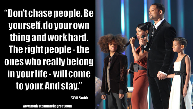 """Will Smith Inspirational Quotes: """"Don't chase people. Be yourself, do your own thing and work hard. The right people - the ones who really belong in your life - will come to your. And stay."""""""