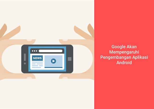 Google Akan Mempengaruhi Pengembangan Aplikasi Android