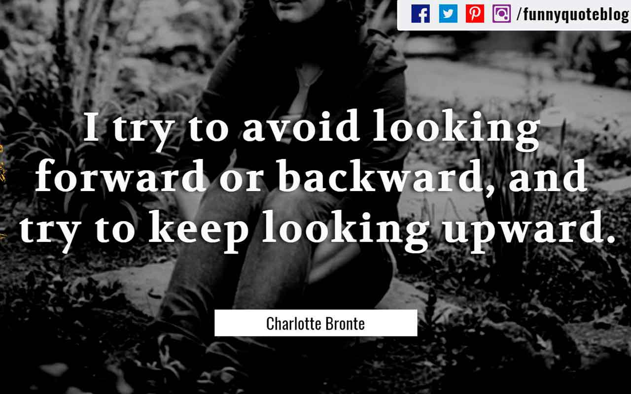 """I try to avoid looking forward or backward, and try to keep looking upward."" - Charlotte Bronte quotes"