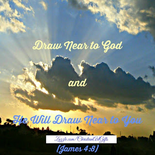 Draw near to God and He will draw near to you. (James 4:8)