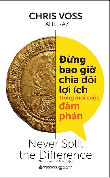 Sách Phát Triển Kỹ Năng: ĐỪNG BAO GIỜ CHIA ĐÔI LỢI ÍCH TRONG MỌI CUỘC ĐÀM PHÁN - Chris Voss.