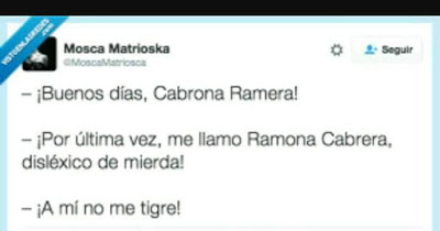 Buenos días , cabrona ramera, por última vez, me llamo Ramona Cabrera, disléxico de mierda, a mí no me tigre !