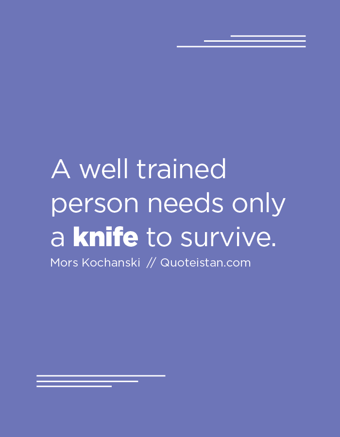 A well trained person needs only a knife to survive.
