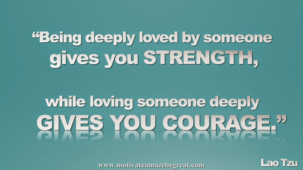 Picture quote featured in our Inspirational Picture Quotes To Achieve Success in Life: Being deeply love by someone gives you strength, while loving someone deeply gives you courage. - Lao Tzu