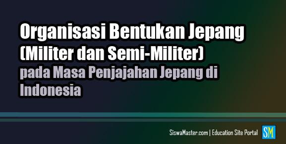 Organisasi Bentukan Jepang (Militer dan Semi-Militer) pada Masa Pendudukan Jepang di Indonesia