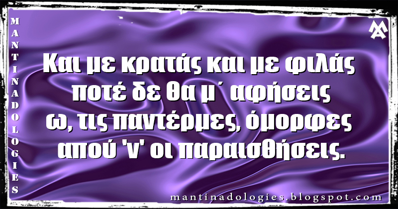 Μαντινάδα - Και με κρατάς και με φιλάς  ποτέ δε θα μ΄ αφήσεις ω, τις παντέρμες, όμορφες  απού 'ν' οι παραισθήσεις.