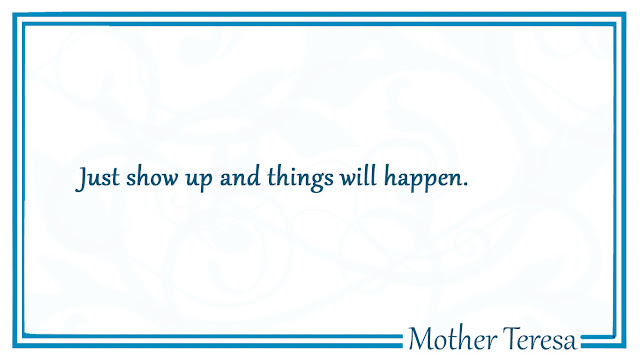 Just show up and things will happen Mother Teresa Quotes