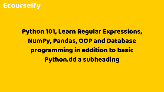 Python 101 : Learn Regular Expressions, NumPy, Pandas, OOP and Database programming in addition to basic Python.