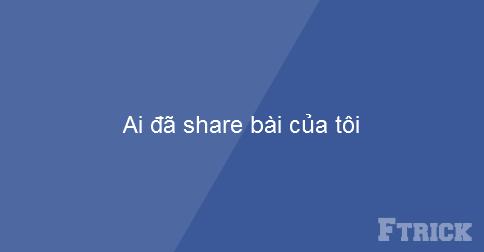 Kiểm tra xem ai đã Share bài của tôi trên Facebook