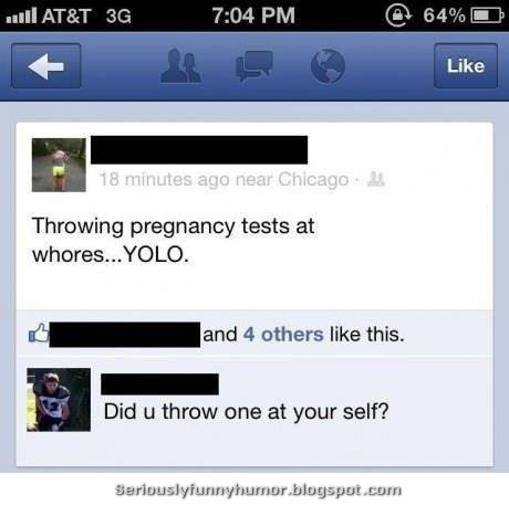 Throwing pregnancy tests at whores... YOLO! Did you throw one at yourself? TROLL!