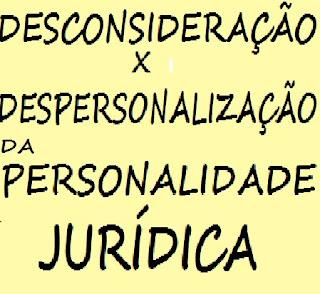 desconsideração da personalidade jurídica x despersonalização da personalidade jurídica: conceito, diferenças e semelhanças