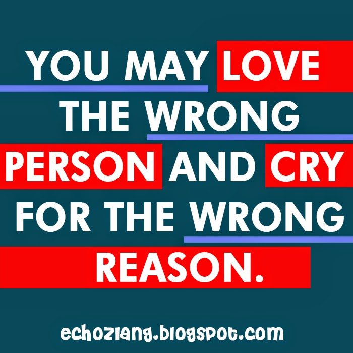 You may love the wrong person and cry for the wrong reason.