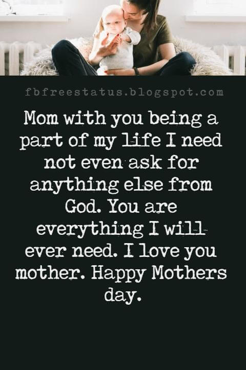 good mothers day card messages, Mom with you being a part of my life I need not even ask for anything else from God. You are everything I will ever need. I love you mother. Happy Mothers day.