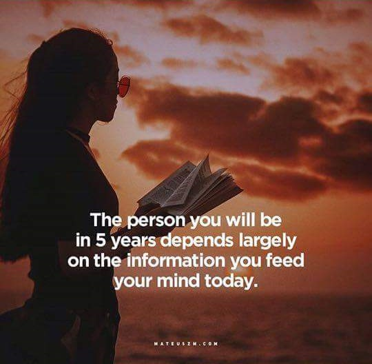 The person you will be in 5 years depends largely on the information you feed your mind today. quotes about read books mind