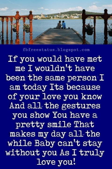 Best Love Messages, If you would have met me I wouldn't have been the same person I am today Its because of your love you know And all the gestures you show You have a pretty smile That makes my day all the while Baby can't stay without you As I truly love you!