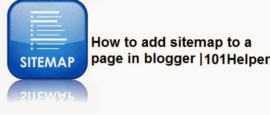 Adding a sitemap/menu page to your blog your-blog-link | 101Helper : Blogger tips, blogger tricks, blogger gadgets / widgets, blogger help