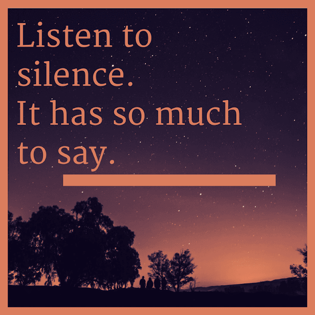 Listen to silence. It has so much to say.