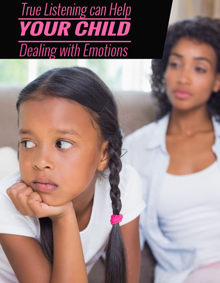True Listening Can Help Your Child Deal Well With Emotions