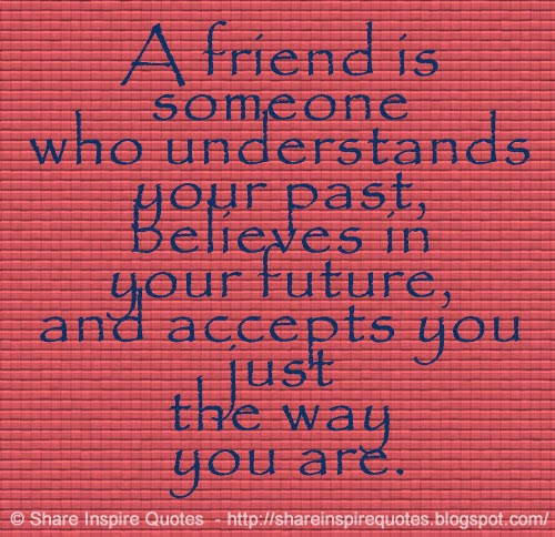 Past Friends Quotes: A Friend Is Someone Who Understands Your Past, Believes In