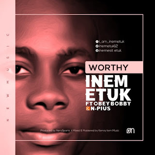 [Music]: Worthy - Inem Etuk FT Obey Bobby & N-Pius    MP3